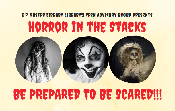 E.P. Foster Library's Teen Advisory Group Presents Horror in the Stacks Be Prepared to be Scared!!!