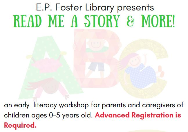 """Image with letters 'ABC' each letter as a kid climbing inside it.  The image has these words: """"E.P. Foster Library presents Read Me A Story & More! An Early Literacy Workshop for parents and caregivers of children ages 0-5 years old.  Advanced Registration is Required."""